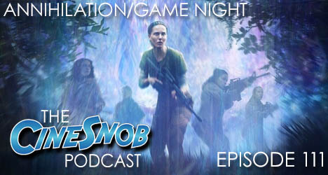 Ep. 111 – Annihilation, Game Night